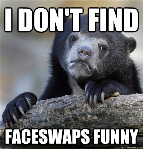 i dont find faceswaps funny - Confession Bear