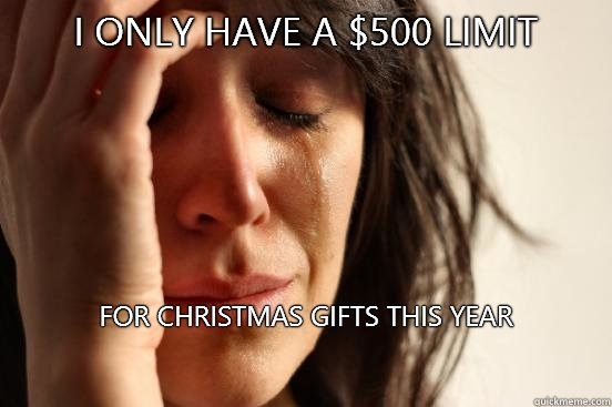 I only have a 500 limit For Christmas gifts this year  - First World Problems
