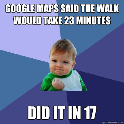 google maps said the walk would take 23 minutes did it in 17 - Success Kid