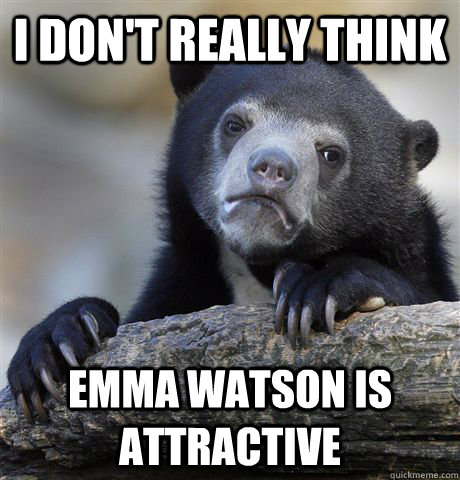 i dont really think emma watson is attractive - Confession Bear
