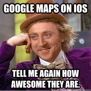 google maps on ios tell me again how awesome they are - Condescending Wonka