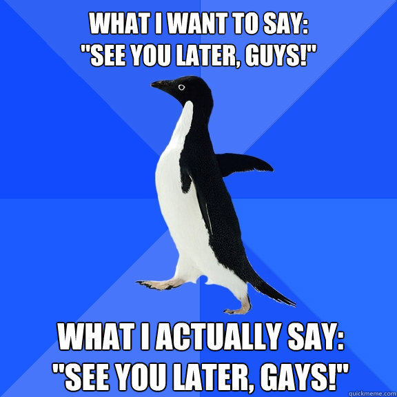 what i want to say see you later guys what i actually s - Socially Awkward Penguin