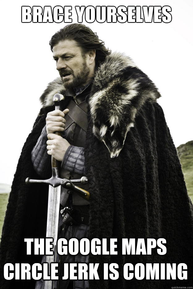 brace yourselves the google maps circle jerk is coming - Winter is coming