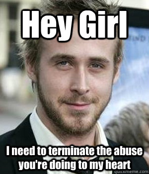 hey girl i need to terminate the abuse youre doing to my he - Ryan gosling
