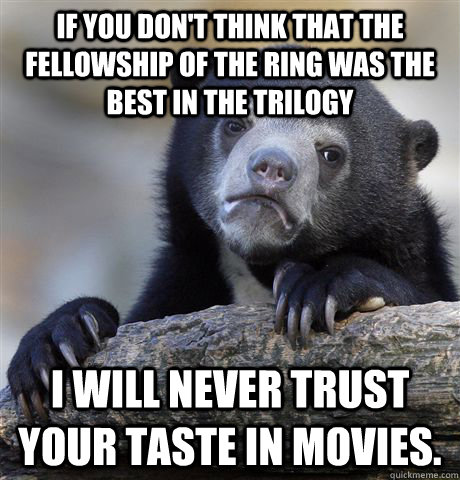 if you dont think that the fellowship of the ring was the b - Confession Bear