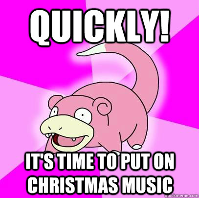 quickly its time to put on christmas music - Slowpoke