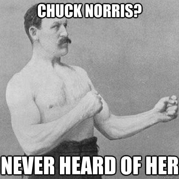 chuck norris never heard of her - overly manly man