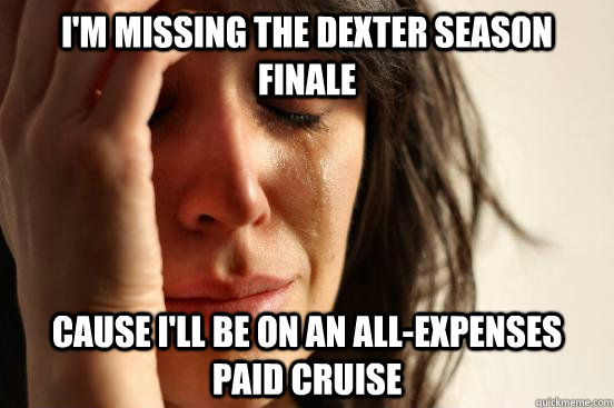 im missing the dexter season finale cause ill be on an all - First World Problems
