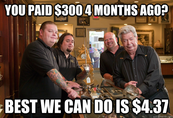 you paid 300 4 months ago best we can do is 437 - Cheap Pawn Stars