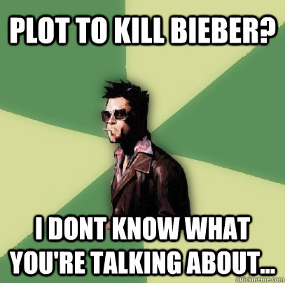 plot to kill bieber i dont know what youre talking about - Helpful Tyler Durden