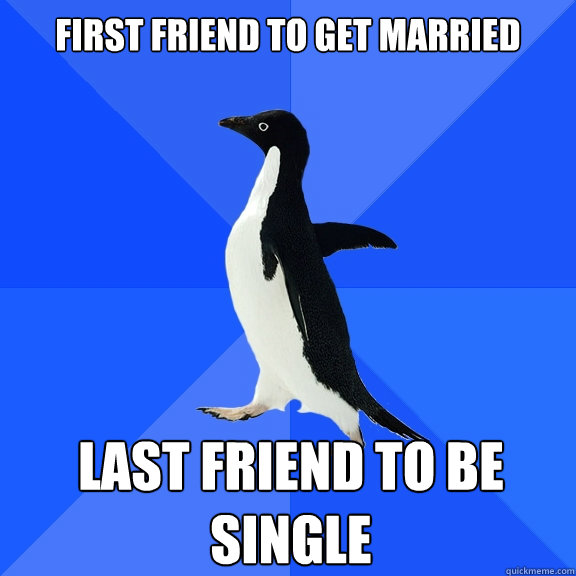 first friend to get married last friend to be single - Socially Awkward Penguin
