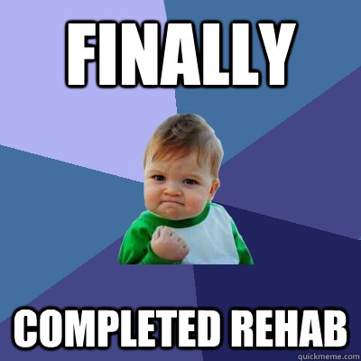 finally completed rehab - Success Kid