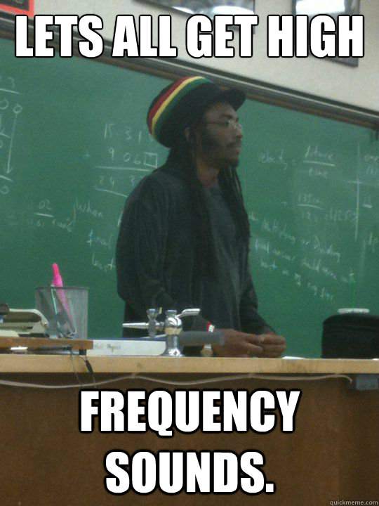 lets all get high frequency sounds - Rasta Teacher