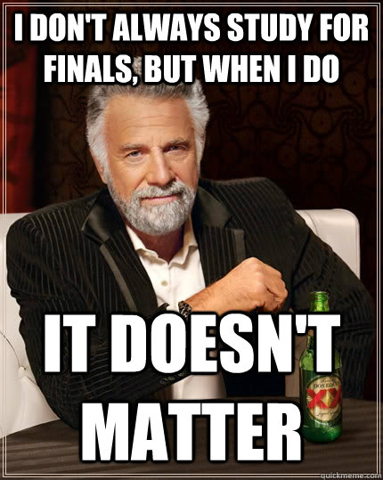 i dont always study for finals but when i do it doesnt m - The Most Interesting Man In The World