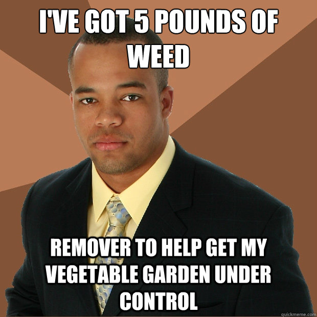 ive got 5 pounds of weed remover to help get my vegetable g - Successful Black Man