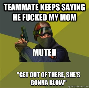 teammate keeps saying he fucked my mom muted get out of the - Counter Strike