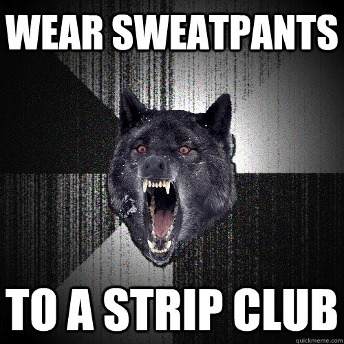wear sweatpants to a strip club - Insanity Wolf
