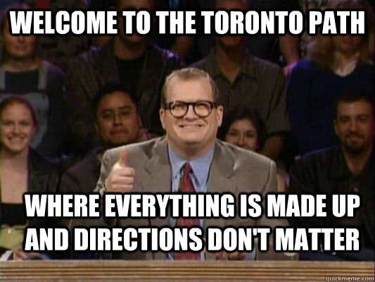 welcome to the toronto path where everything is made up and  - Whose line