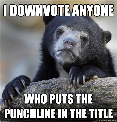 i downvote anyone who puts the punchline in the title - Confession Bear