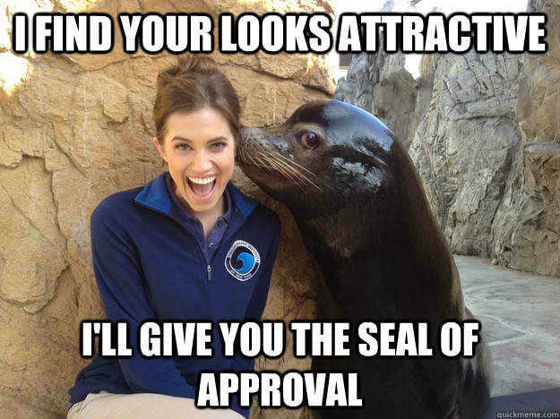 i find your looks attractive ill give you the seal of appro - Crazy Secret