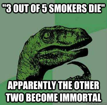 3 out of 5 smokers die apparently the other two become imm - 3 out of 5 Smokers