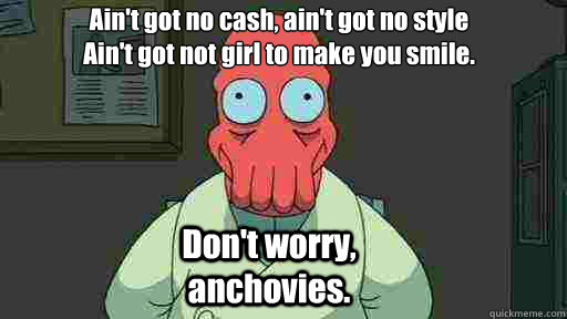 aint got no cash aint got no style aint got not girl to  - Zoidberg