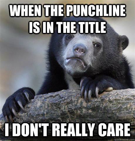 when the punchline is in the title i dont really care - Confession Bear