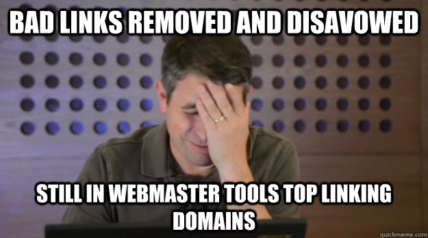 bad links removed and disavowed still in webmaster tools top - Facepalm Matt Cutts