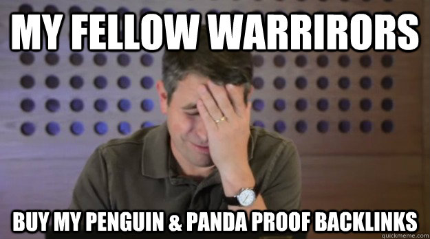 my fellow warrirors buy my penguin panda proof backlinks - Facepalm Matt Cutts