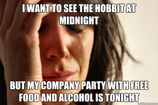 i want to see the hobbit at midnight but my company party wi - First World Problems