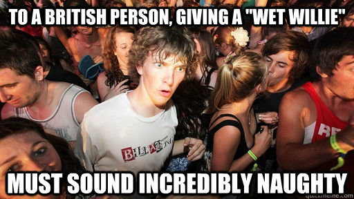 to a british person giving a wet willie must sound incred - Sudden Clarity Clarence