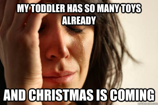 my toddler has so many toys already and christmas is coming - First World Problems