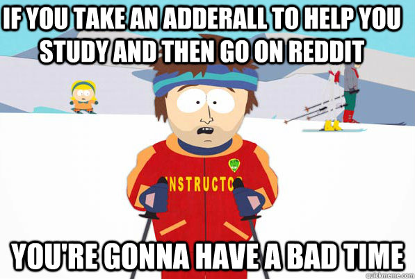 if you take an adderall to help you study and then go on red - YOURE GONNA HAVE A BAD TIME