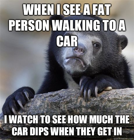 When i see a fat person walking to a car i watch to see how  - Confession Bear