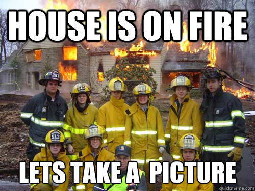 house is on fire lets take a picture -
