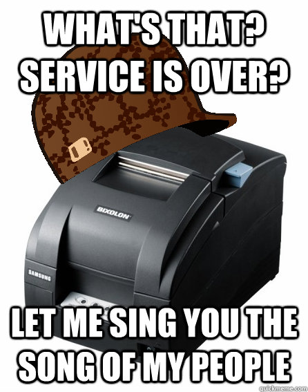 whats that service is over let me sing you the song of my - Scumbag Service Printer