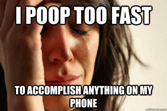 i poop too fast to accomplish anything on my phone - First World Problems
