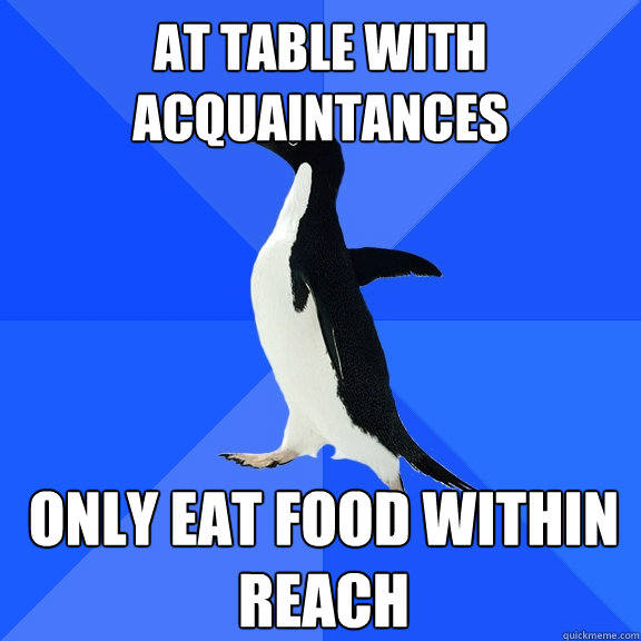 at table with acquaintances only eat food within reach - Socially Awkward Penguin