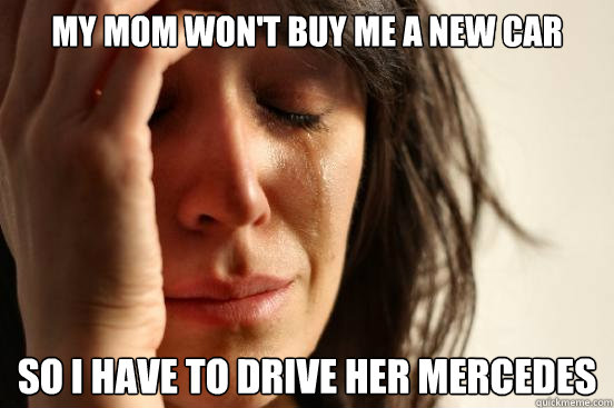 my mom wont buy me a new car so i have to drive her mercede - First World Problems