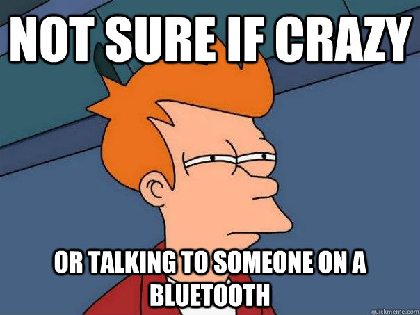 not sure if crazy or talking to someone on a bluetooth - Futurama Fry