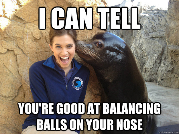 i can tell youre good at balancing balls on your nose - Crazy Secret