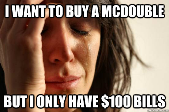 i want to buy a mcdouble but i only have 100 bills - First World Problems
