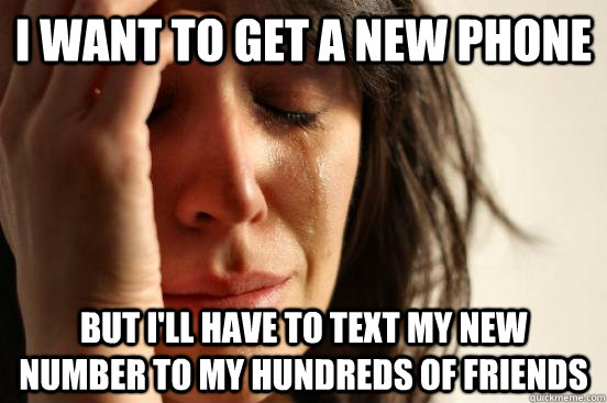 i want to get a new phone but ill have to text my new numbe - First World Problems
