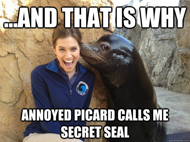 and that is why annoyed picard calls me secret seal - Crazy Secret