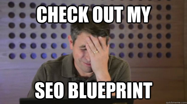 check out my seo blueprint - Facepalm Matt Cutts