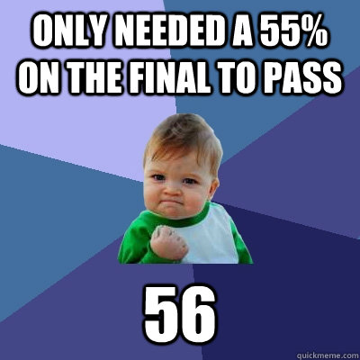 only needed a 55 on the final to pass 56 - Success Kid
