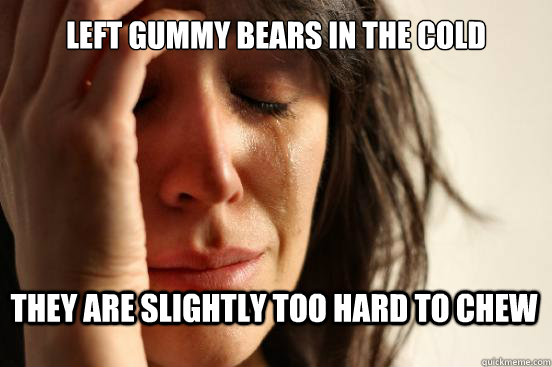 left gummy bears in the cold they are slightly too hard to c - First World Problems