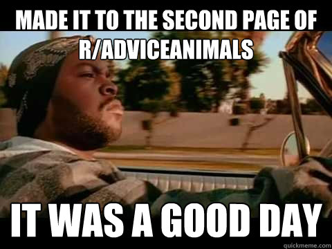 made it to the second page of radviceanimals it was a good  - ice cube good day