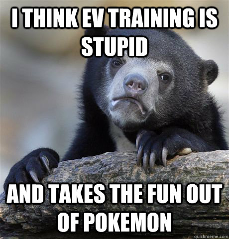 i think ev training is stupid and takes the fun out of pokem - Confession Bear