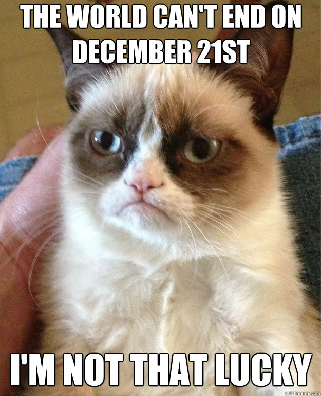 the world cant end on december 21st im not that lucky - Grumpy Cat